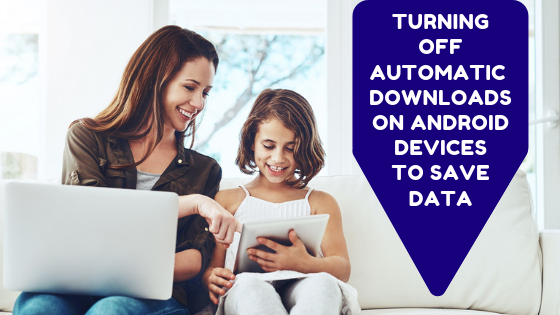 Turning Off Automatic Downloads On Android Devices To Save Data